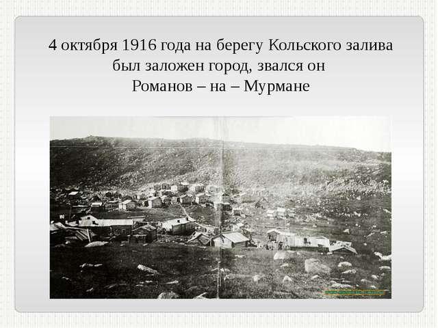 4 октября 1916 года на берегу Кольского залива был заложен город, звался он Р...
