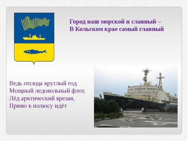 Город наш морской и славный – В Кольском крае самый главный Ведь отсюда кругл...