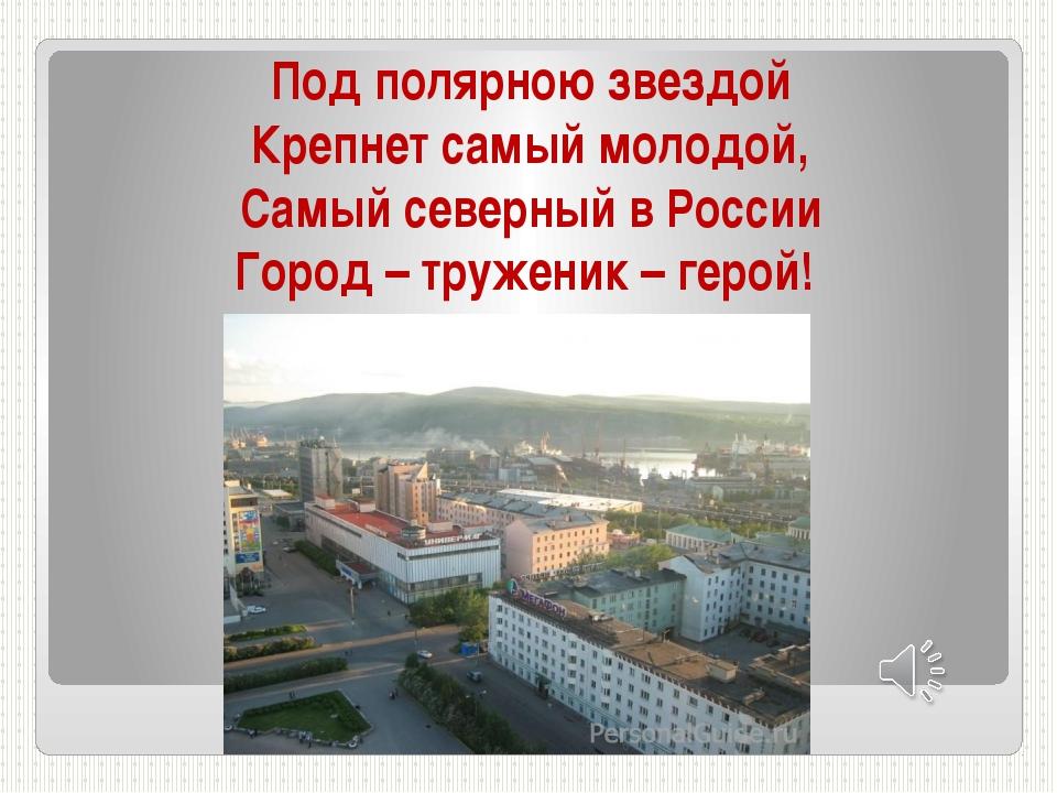 Под полярною звездой Крепнет самый молодой, Самый северный в России Город – т...