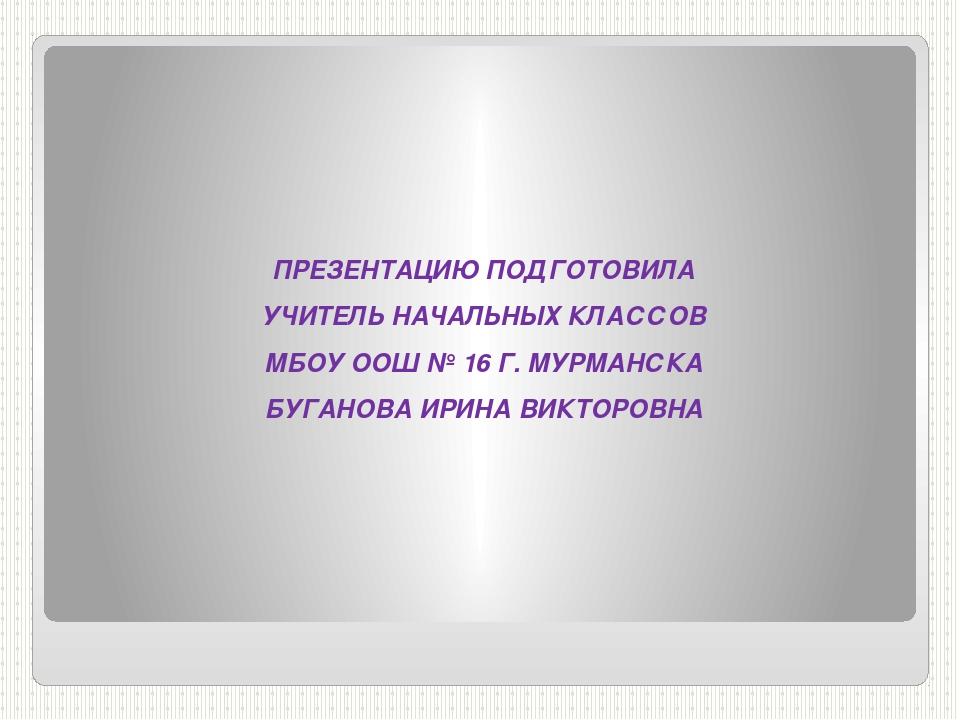 ПРЕЗЕНТАЦИЮ ПОДГОТОВИЛА УЧИТЕЛЬ НАЧАЛЬНЫХ КЛАССОВ МБОУ ООШ № 16 Г. МУРМАНСКА...
