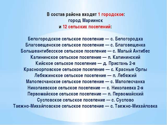 В состав района входят 1 городское: город Мариинск и 12 сельских поселений:...