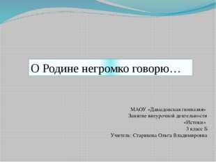О Родине негромко говорю… МАОУ «Давыдовская гимназия» Занятие внеурочной деят