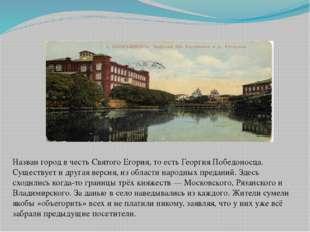 Назван город в честь Святого Егория, то есть Георгия Победоносца. Существует