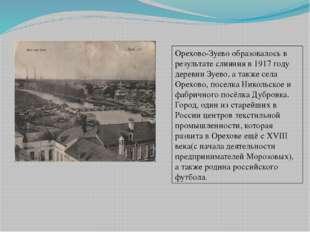 Орехово-Зуево образовалось в результате слияния в 1917 году деревни Зуево, а