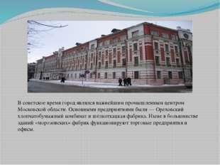 В советское время город являлся важнейшим промышленным центром Московской обл