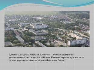 Деревня Давыдово возникла в XVII веке— первым письменным упоминанием являетс