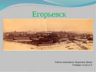 Егорьевск Работу выполнила: Бурыгина Диана Ученица 3 класса Б