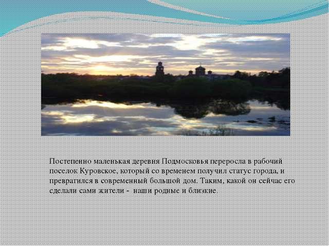 Постепенно маленькая деревня Подмосковья переросла в рабочий поселок Куровско...