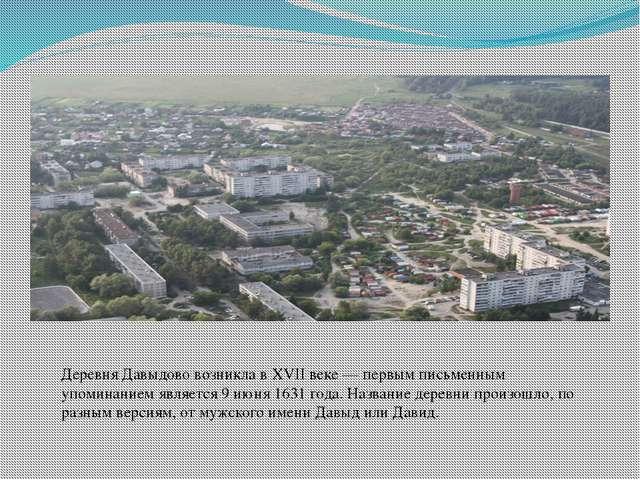 Деревня Давыдово возникла в XVII веке— первым письменным упоминанием являетс...