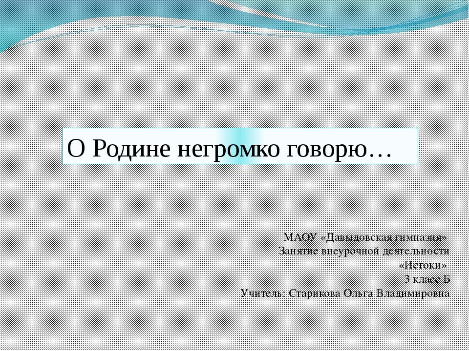 О Родине негромко говорю… МАОУ «Давыдовская гимназия» Занятие внеурочной деят...