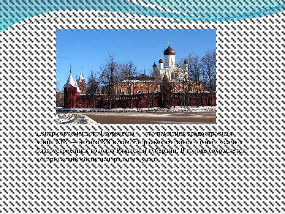 Центр современного Егорьевска— это памятник градостроения конца XIX— начала...