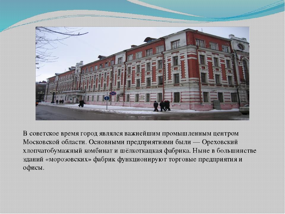 В советское время город являлся важнейшим промышленным центром Московской обл...