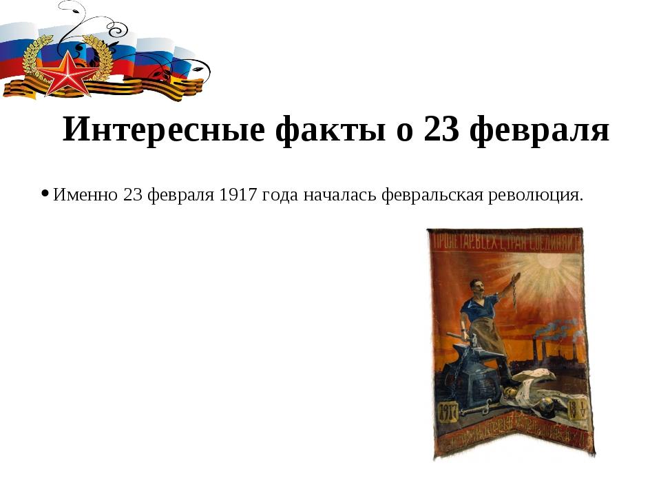 Интересные факты о 23 февраля Именно 23 февраля 1917 года началась февральска...