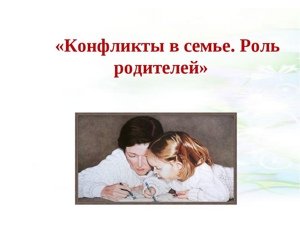«Конфликты в семье. Роль родителей»