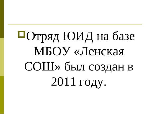Отряд ЮИД на базе МБОУ «Ленская СОШ» был создан в 2011 году.
