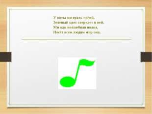 У ноты ми вуаль полей, Зеленый цвет сверкает в ней. Ми как волшебная волна, Н