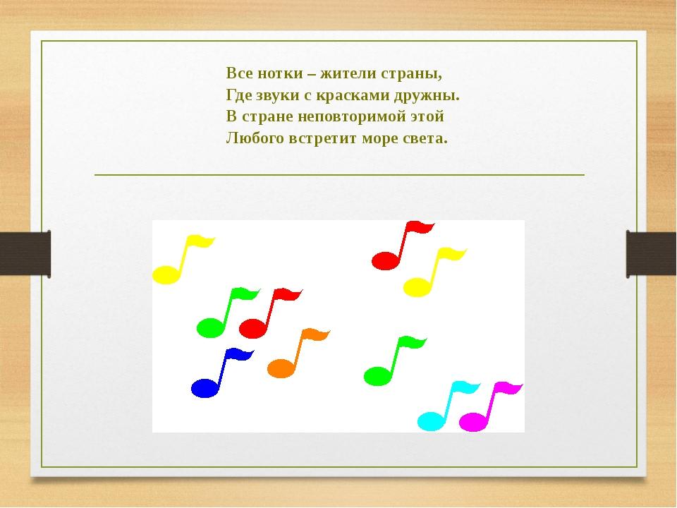 Все нотки – жители страны, Где звуки с красками дружны. В стране неповторимой...