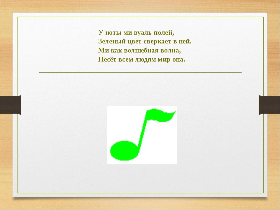 У ноты ми вуаль полей, Зеленый цвет сверкает в ней. Ми как волшебная волна, Н...