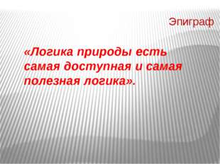 Эпиграф «Логика природы есть самая доступная и самая полезная логика». Эпигр