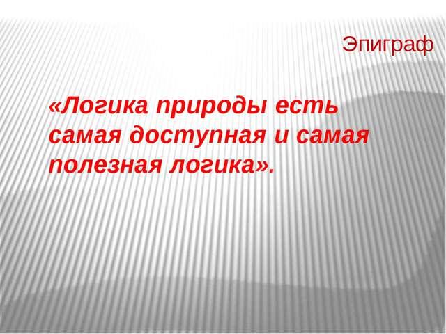 Эпиграф «Логика природы есть самая доступная и самая полезная логика». Эпигр...