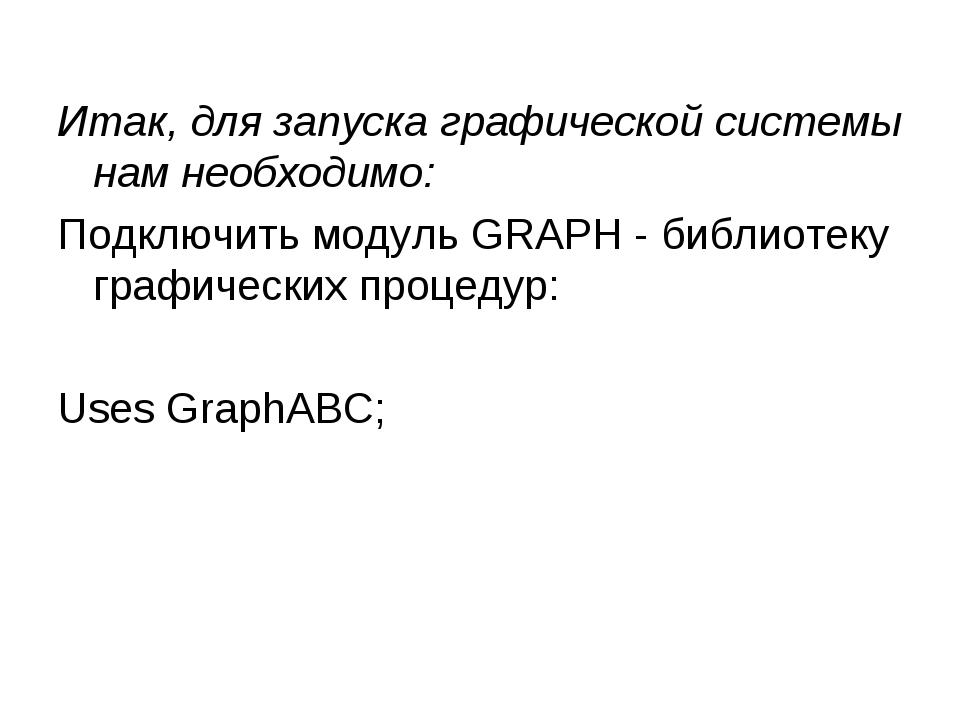 Итак, для запуска графической системы нам необходимо: Подключить модуль GRAPH...