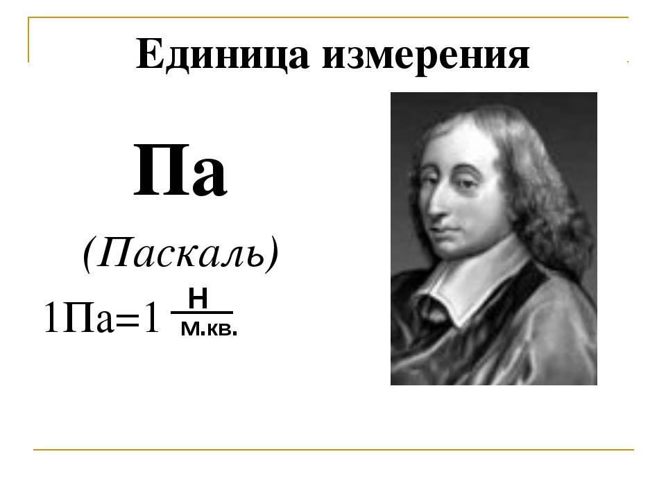Единица измерения Па (Паскаль) 1Па=1 Н м.кв.