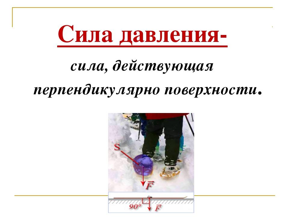 Сила давления- сила, действующая перпендикулярно поверхности. .