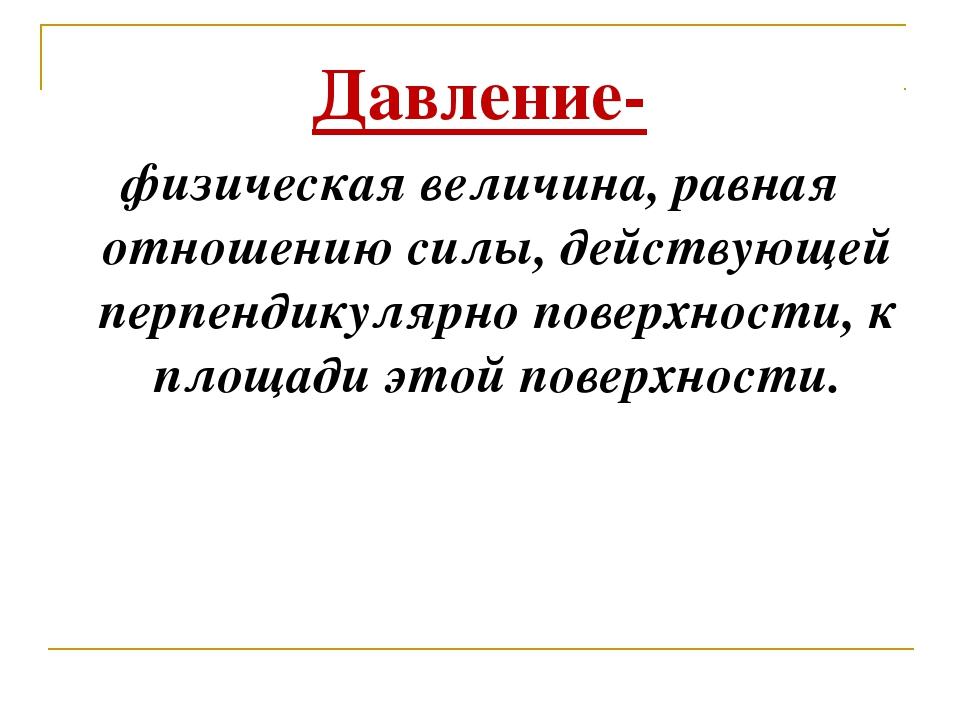 Давление- физическая величина, равная отношению силы, действующей перпендикул...