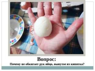 Вопрос: Почему не обжигает рук яйцо, вынутое из кипятка?