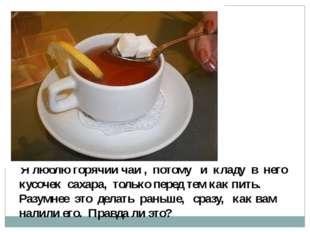 Я люблю горячий чай , потому и кладу в него кусочек сахара, только перед тем