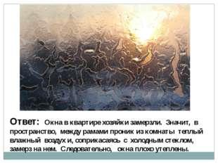 Ответ: Окна в квартире хозяйки замерзли. Значит, в пространство, между рамами