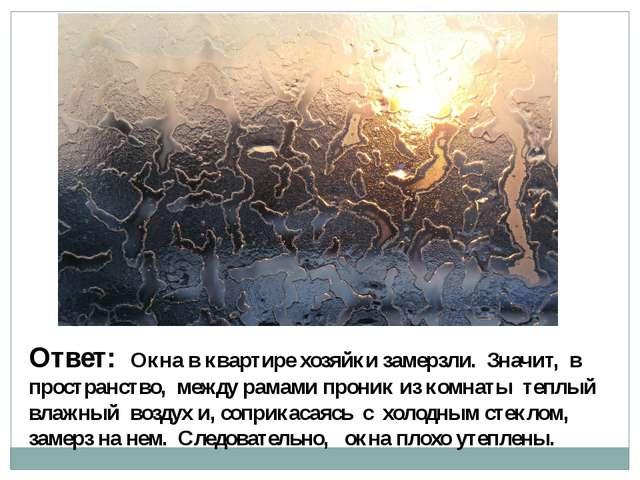Ответ: Окна в квартире хозяйки замерзли. Значит, в пространство, между рамами...
