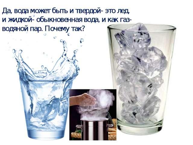 Да, вода может быть и твердой- это лед, и жидкой- обыкновенная вода, и как га...