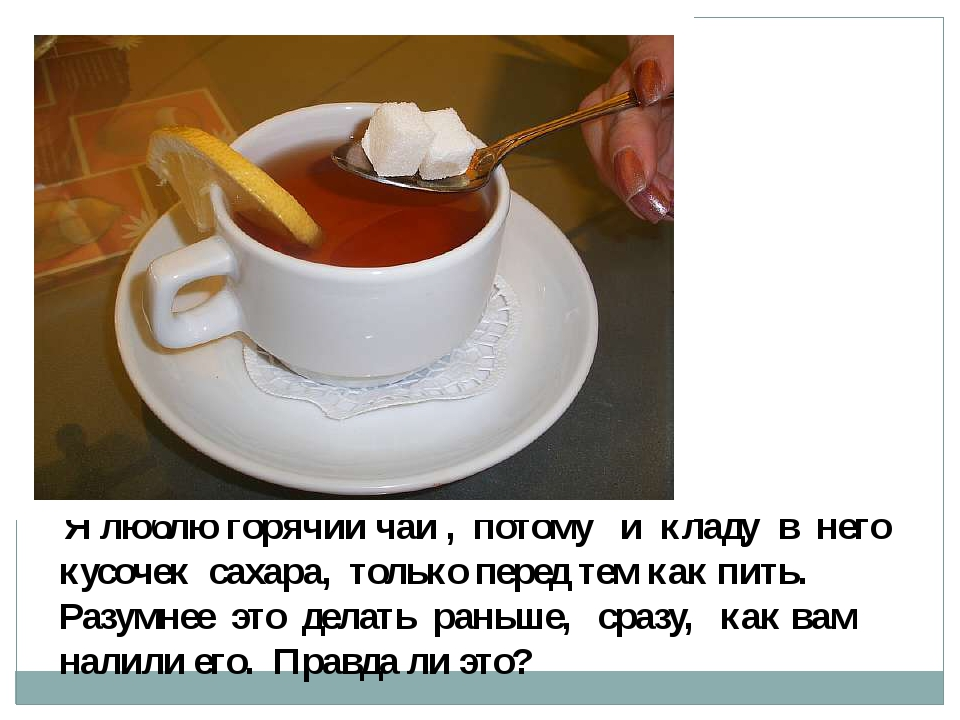 Я люблю горячий чай , потому и кладу в него кусочек сахара, только перед тем...