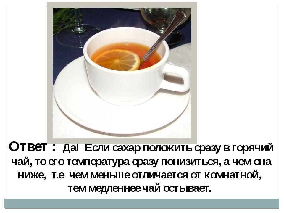 Ответ : Да! Если сахар положить сразу в горячий чай, то его температура сразу...