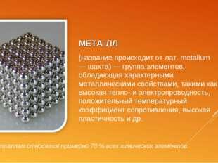 МЕТА́ЛЛ (название происходит от лат. metallum — шахта) — группа элементов, об