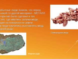 Первобытные люди поняли, что перед ними какой-то другой материал - МЕТАЛЛ. Эт