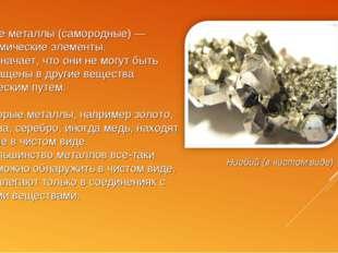 Чистые металлы (самородные) — это химические элементы. Это означает, что они