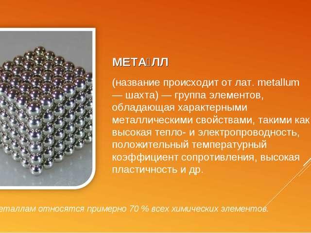 МЕТА́ЛЛ (название происходит от лат. metallum — шахта) — группа элементов, об...