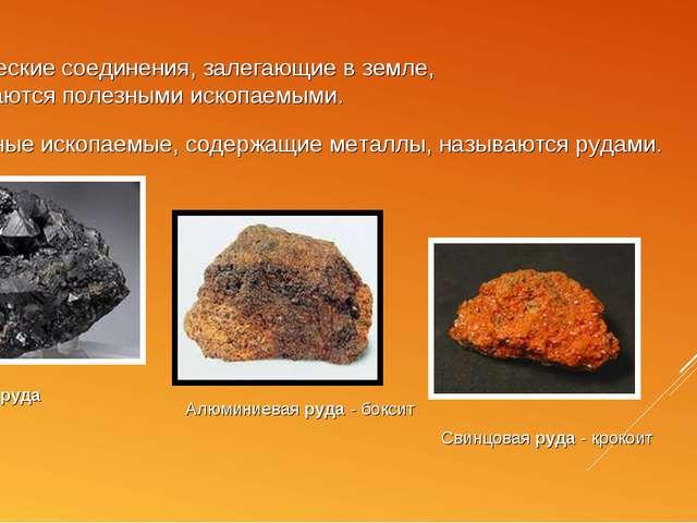 Химические соединения, залегающие в земле, называются полезными ископаемыми....