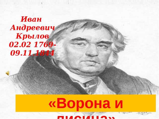 Иван Андреевич Крылов 02.02 1769-09.11.1844 «Ворона и лисица»