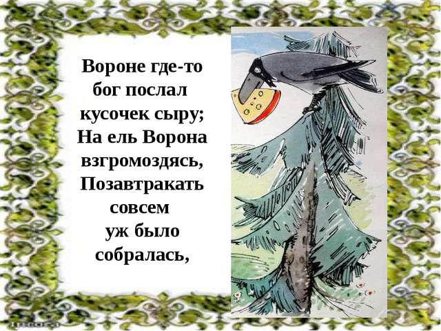 Вороне где-то бог послал кусочек сыру; На ель Ворона взгромоздясь, Позавтрак...