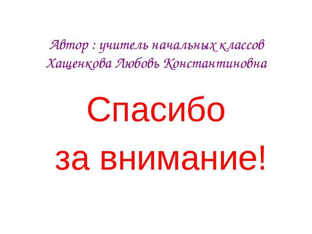 Автор : учитель начальных классов Хащенкова Любовь Константиновна Спасибо за...