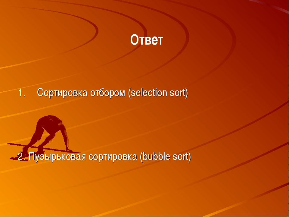 Сортировка отбором (selection sort) Ответ Пузырьковая сортировка (bubble sort)