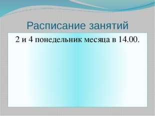 Расписание занятий 2 и 4 понедельник месяца в 14.00.