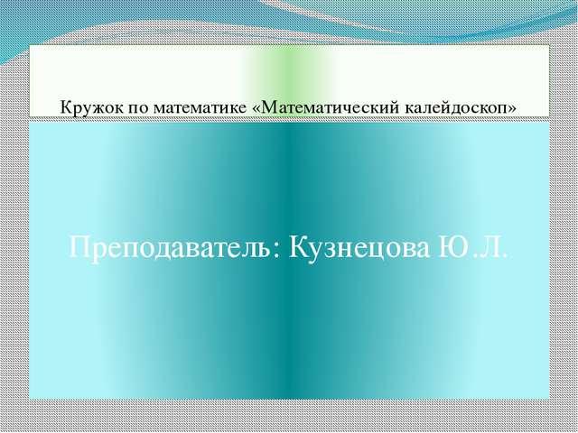 Кружок по математике «Математический калейдоскоп» Преподаватель: Кузнецова Ю.Л.