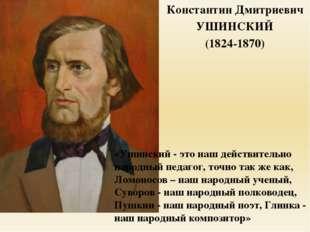 Константин Дмитриевич УШИНСКИЙ (1824-1870) «Ушинский - это наш действительно