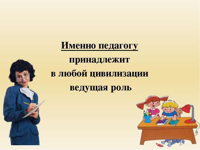Именно педагогу принадлежит в любой цивилизации ведущая роль