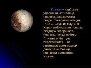 Плутон – наиболее удалённая от Солнца планета. Она покрыта льдом. Там очень