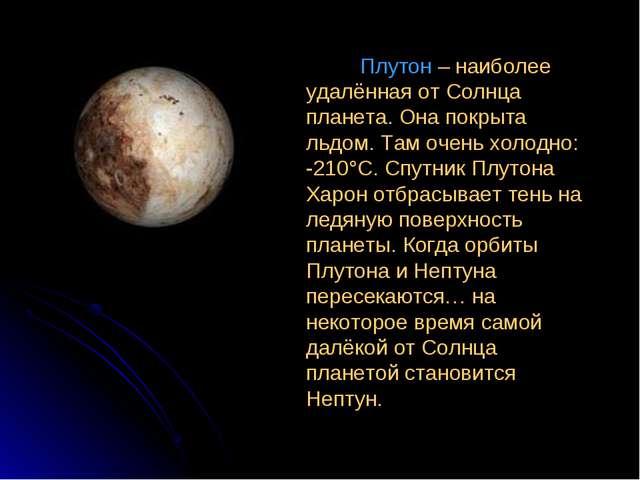 Плутон – наиболее удалённая от Солнца планета. Она покрыта льдом. Там очень...